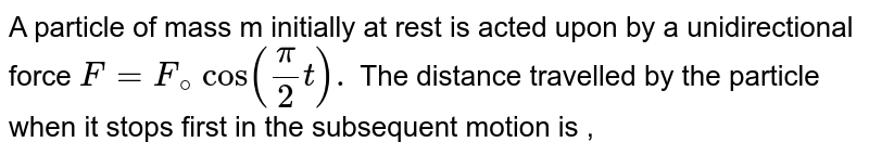 A particle of mass m initially at rest is acted upon by a unidirectional force ` F=F_@cos ((pi)/(2) t) .` The distance travelled by the particle when it stops first in the subsequent motion is ,