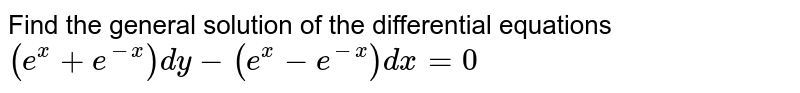 Find the general solution of   the differential equations `(e^x+e^(-x))dy-(e^x-e^(-x))dx=0`