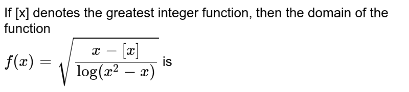 If [x] denotes the greatest integer function, then the domain of the function <br> `f(x)=sqrt((x-[x])/(log (x^(2)-x)))` is