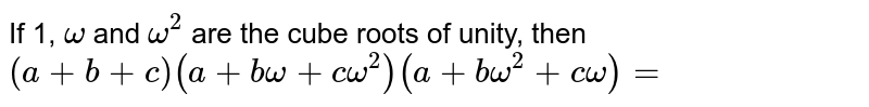 If 1, `omega` and `omega^(2)` are the cube roots of unity, then `(a+b+c) (a+b omega+c omega^(2))(a+b omega^(2) +c omega)=`