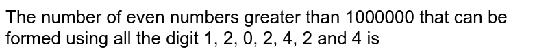 The number of even numbers greater than 1000000 that can be formed using all the digit 1, 2, 0, 2, 4, 2 and 4 is