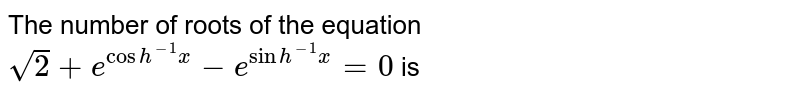 The number of roots of the equation `sqrt(2)+e^(cos h^(-1) x)-e^(sin h^(-1) x)=0` is
