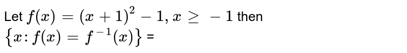 Let `f(x) =(x+1)^2-1,x ge -1` then <br> `{x: f(x) =f^(-1)(x) }` =