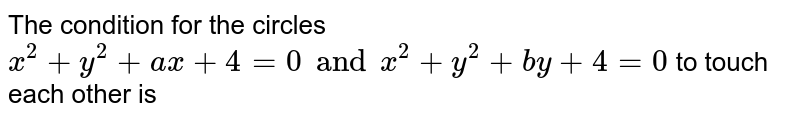 The condition for the circles <br> `x^2 +y^2 +ax +4 =0 and x^2 +y^2 +by +4 =0` to touch each other is