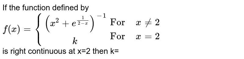"""If  the function defined by <br> `f(x) ={{:((x^2+e^(1/(2-x)))^(-1)),(""""        """"k):} {:(""""For"""""""" """"x ne 2),(""""For"""" """" """"x=2):} ` <br> is right continuous at x=2 then k="""