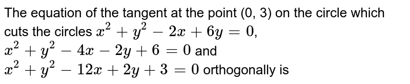 The equation of the tangent at the point (0, 3) on the circle which cuts the circles `x^(2)+y^(2)-2x+6y=0`, <br> `x^(2)+y^(2)-4x-2y+6=0` and <br> `x^(2)+y^(2)-12x+2y+3=0`  orthogonally is