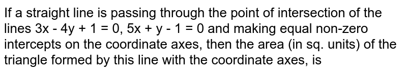 If a straight line is passing through the point of intersection of the lines 3x - 4y + 1 = 0, 5x + y - 1 = 0 and making equal non-zero intercepts on the coordinate axes, then the area (in sq. units) of the triangle formed by this line with the coordinate axes, is