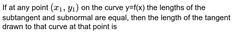 If at any point `(x_1, y_1)` on the curve y=f(x) the lengths of the subtangent and subnormal are equal, then the length of the tangent drawn to that curve at that point is