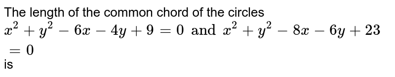 The length of the common chord of the circles `x^(2)+y^(2)-6x-4y+9=0andx^(2)+y^(2)-8x-6y+23=0` is