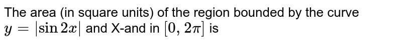 The area (in square units) of the region bounded by the curve `y= sin2x ` and X-and in `[0,2pi]` is