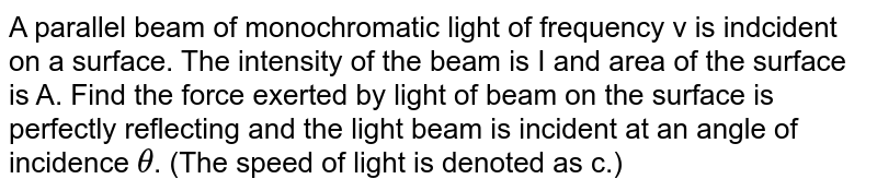 A parallel beam of monochromatic light of frequency v is indcident on a surface. The intensity of the beam is I and area of the surface is A. Find the force exerted by light of beam on the surface is perfectly reflecting and the light beam is incident at an angle of incidence `theta`. (The speed of light is denoted as c.)