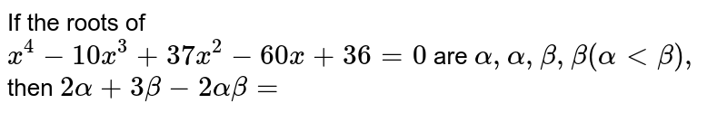 If the roots of <br> `x ^(4) -10 x ^(3) + 37 x ^(2) - 60 x + 36 =0` are ` alpha, alpha , beta, beta (alpha lt beta), ` then `2 alpha + 3 beta - 2 alpha beta=`