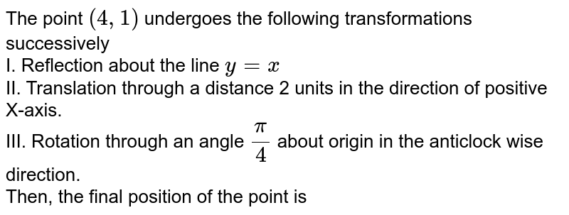 The point `(4,1)` undergoes the following transformations successively <br> I. Reflection about the line `y =x` <br> II. Translation through a distance 2 units in the direction of positive X-axis. <br> III. Rotation through an angle `pi/4` about origin in the anticlock wise direction. <br> Then, the final position of the point is