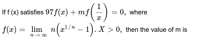If f (x) satisfies `97 f (x) + mf ((1)/(x)) =0,` where `f (x) = lim _( x to oo) (x ^(1//n)-1). X gt 0,` then the value of m is