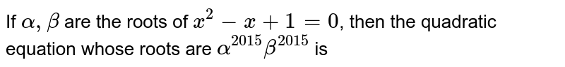 If `alpha, beta` are the roots of `x^(2) - x + 1 = 0`, then the quadratic equation whose roots are `alpha^(2015) beta^(2015)` is