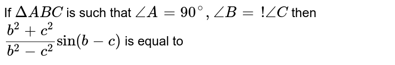 If `Delta ABC` is such that `/_ A = 90^(@), /_ B =! /_ C` then `(b^(2) + c^(2))/(b^(2) - c^(2)) sin (b - c)` is equal to