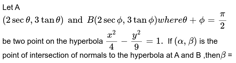 Let A (2sec `theta`, 3 tan `theta`) and B(sec `phi`, 2 tan `phi`) where `theta + phi = (pi)/(2)`, be two points on the hyperbola `(x^(2))/(4) - (y^(2))/(9) = 1`. If `(alpha, beta)` is the point of intersection of normals to the hyperbola A and B, then `beta` is equal to