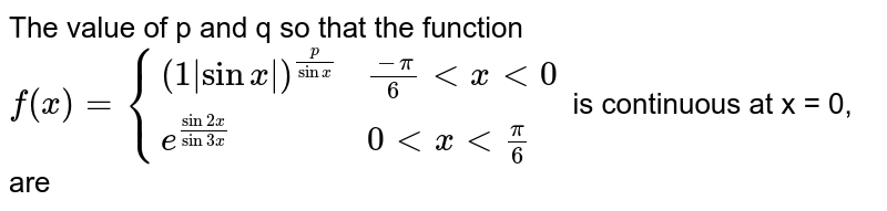 The value of p and q so that the function <br> `f(x) = {{:((1|sin x|)^((p)/(sin x)),(-pi)/(6) lt x lt 0),(e^((sin 2x)/(sin 3x)), 0 lt x lt (pi)/(6)):}` is continuous at x = 0, are