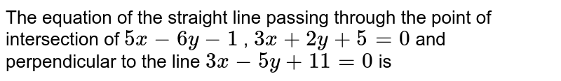 The equation  of the  straight  line  passing  through  the point  of intersection  of  ` 5x -6y -1` , `3x+2y+5=0`  and  perpendicular  to the  line  ` 3x -5y+11=0`  is