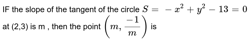 IF  the   slope  of the  tangent  of the  circle    `S =-  x^2  + y^2 -13=0`  at  (2,3)  is m  , then  the  point  `( m , (-1)/(m))` is