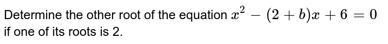 Determine the other root of the equation `x^(2)-(2+b)x+6=0` if one of its roots is 2.