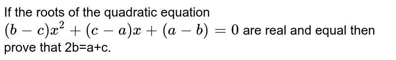 If the roots of the quadratic equation `(b-c)x^(2)+(c-a)x+(a-b)=0` are real and equal then prove that 2b=a+c.