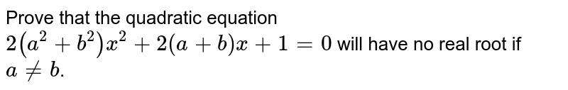 Prove that the quadratic equation `2(a^(2)+b^(2))x^(2)+2(a+b)x+1=0` will have no real root if `aneb`.