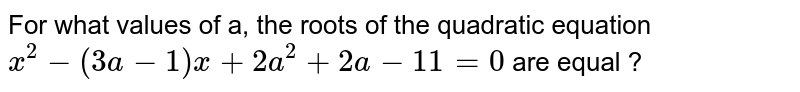 For what values of a, the roots of the quadratic equation `x^(2)-(3a-1)x+2a^(2)+2a-11=0` are equal ?