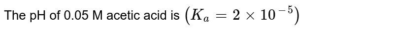 The pH of 0.05 M acetic acid is `(K_(a) = 2 xx 10^(-5))`