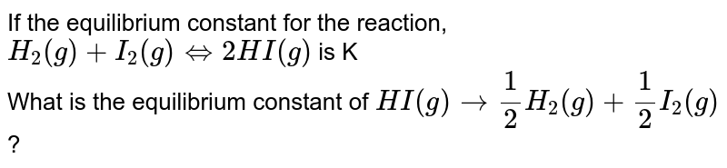 If the equilibrium constant for the reaction,`H_(2)(g) +I_(2)(g) hArr 2HI(g)` is K <br>What is the equilibrium constant of `HI(g) rarr 1/2 H_(2)(g) + 1/2I_(2)(g)`?