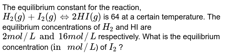 """The equilibrium constant for the reaction, `H_(2)(g) + I_(2)(g) hArr 2HI(g)` is 64 at a certain temperature. The equilibrium concentrations of `H_(2)` and HI are `2 mol//L and 16 mol//L` respectively. What is the equilibrium concentration (`""""in """"mol//L`) of `I_(2)` ?"""
