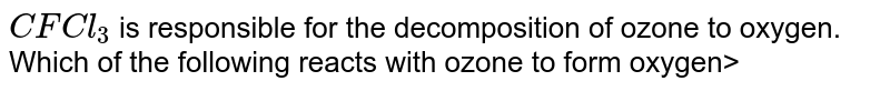 `CFCl_3` is responsible for the decomposition of ozone to oxygen. Which of the following reacts with ozone to form oxygen>