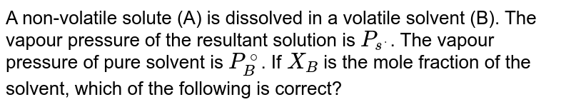 A non-volatile solute (A) is dissolved in a volatile solvent (B). The vapour pressure of the resultant solution is `P_(s^(*))`. The vapour pressure of pure solvent is `P_(B)^(@)`. If `X_(B)` is the mole fraction of the solvent, which of the following is correct?