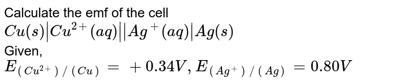 Calculate the emf of the cell<br>`Cu(s)   Cu^(2+) (aq)    Ag^(+)(aq)   Ag(s)`<br>Given,<br>`E_((Cu^(2+))//(Cu))=+ 0.34 V, E_((Ag^(+))//( Ag)) = 0.80 V`