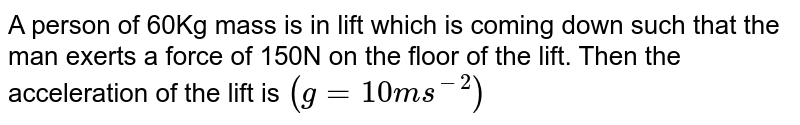 A person of 60Kg mass is in lift which is coming down such that the man exerts a force of 150N on the floor of the lift. Then the acceleration of the lift is `(g = 10ms^-2)`