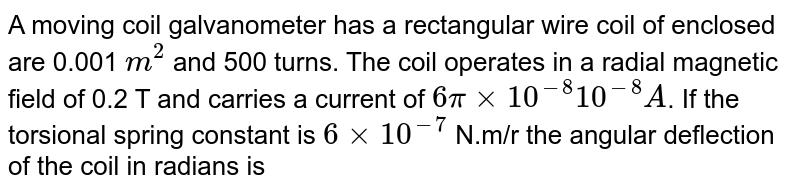 A moving coil galvanometer has a rectangular wire coil of enclosed are 0.001 `m^2` and 500 turns. The coil operates in  a radial magnetic field of 0.2 T and carries a current of `6pixx 10^(-8) 10^(-8) A`. If the torsional spring constant is `6xx10^(-7)` N.m/r the angular deflection of the coil in radians is