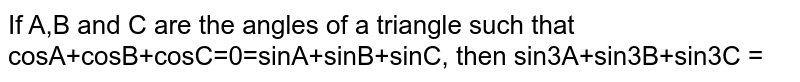 If A,B and C are the angles of a triangle such that cosA+cosB+cosC=0=sinA+sinB+sinC, then sin3A+sin3B+sin3C =