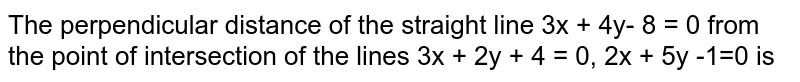 The perpendicular distance of the straight line 3x + 4y- 8 = 0 from the point of intersection of the lines 3x + 2y + 4 = 0, 2x + 5y -1=0 is