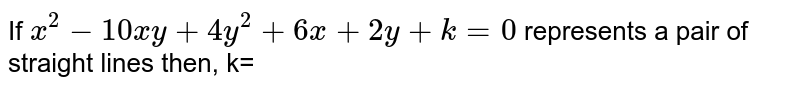 If `x^(2)- 10xy + 4y^(2) + 6x + 2y + k = 0` represents a pair of straight lines then, k=