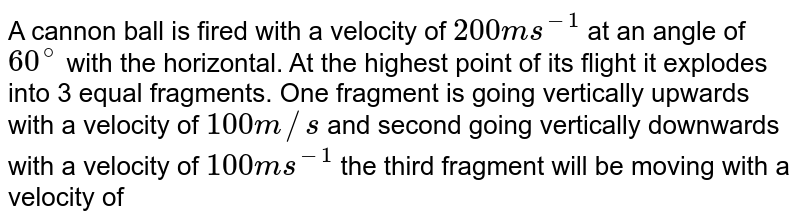 A cannon ball is fired with a velocity of `200 ms^(-1)` at an angle of `60^(@)` with the horizontal. At the highest point of its flight it explodes into 3 equal fragments. One fragment is going vertically upwards with a velocity of `100 m//s` and second going vertically downwards with a velocity of `100 ms^(-1)` the third fragment will be moving with a velocity of