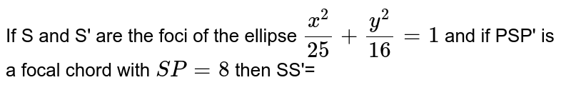 If S and S' are the foci of the ellipse `(x^2)/(25)+(y^2)/(16)=1` and if PSP' is a focal chord  with `SP =8` then SS'=