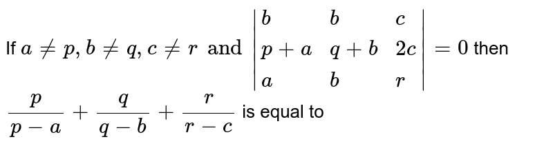 If `a ne p, b neq, c ne r and |{:(b,b,c),(p+a, q+b, 2c),(a,b,r):}|=0` then `(p)/(p-a) + (q)/(q-b) + (r )/(r-c)` is equal to