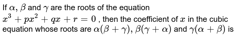 If `alpha, beta` and `gamma` are the roots of the equation `x^(3)+px^(2)+qx+r=0` , then the coefficient of `x` in the cubic equation whose roots are `alpha(beta+gamma), beta(gamma+alpha)` and `gamma(alpha+beta)` is
