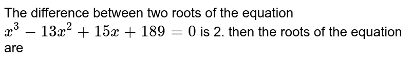 The difference between two roots of the equation `x^(3)-13x^(2)+15x+189=0` is 2. then the roots of the equation are
