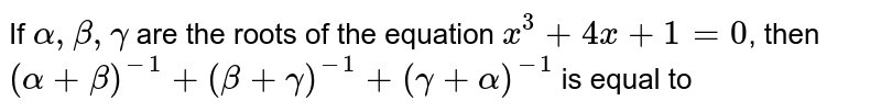 If `alpha, beta , gamma` are the roots of the equation `x^(3)+4x+1=0`, then `(alpha+beta)^(-1)+(beta+gamma)^(-1)+(gamma+alpha)^(-1)` is equal to