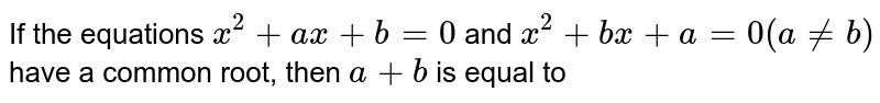 If the equations `x^(2)+ax+b=0` and `x^(2)+bx+a=0 (a != b)` have a common root, then `a+b` is equal to