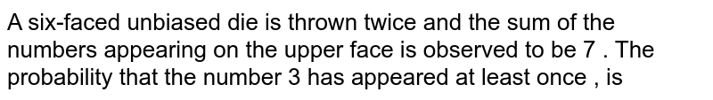 A six-faced unbiased die is thrown twice and the sum of the numbers appearing on the upper face is observed to be 7 . The probability that the number 3 has appeared at least once , is