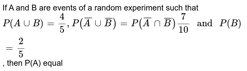"""If A and B are events of a random experiment such that  <br> ` P(A uu B) = (4)/(5) ,P(barA uu barB) = (7)/(10) """" and """" P(B) = (2)/(5)` , then P(A) equal"""