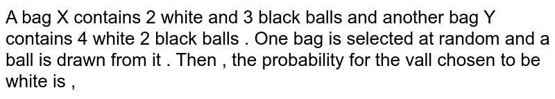 A bag X contains 2 white and 3 black balls and another bag Y contains 4 white 2 black balls . One bag is selected at random and a ball is drawn from it . Then , the probability for the vall chosen to be white is ,
