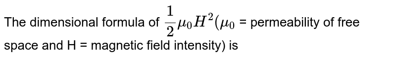 The dimensional formula of `1/2mu_(0)H^(2) (mu_(0)` = permeability of free space and H = magnetic field intensity) is